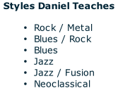 Styles Daniel Teaches  Rock / Metal Blues / Rock Blues Jazz Jazz / Fusion Neoclassical