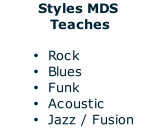 Styles MDS  Teaches  Rock Blues Funk  Acoustic Jazz / Fusion